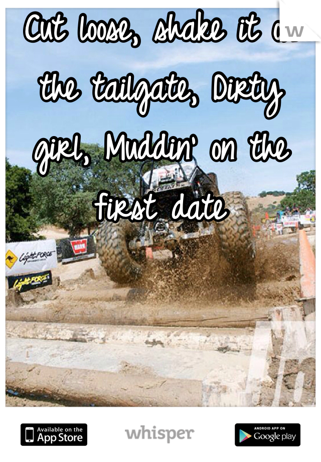 Cut loose, shake it on the tailgate, Dirty girl, Muddin' on the first date