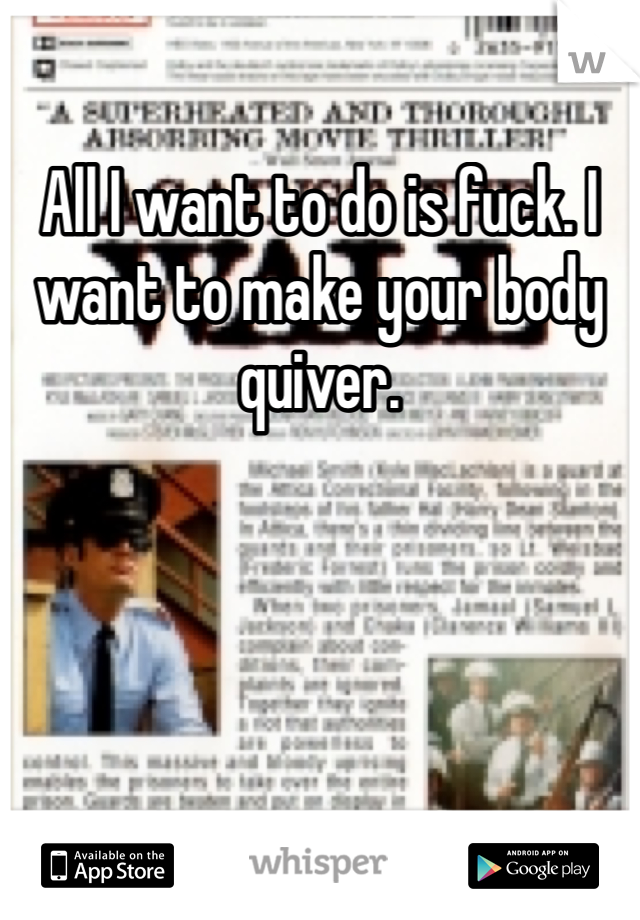 All I want to do is fuck. I want to make your body quiver.