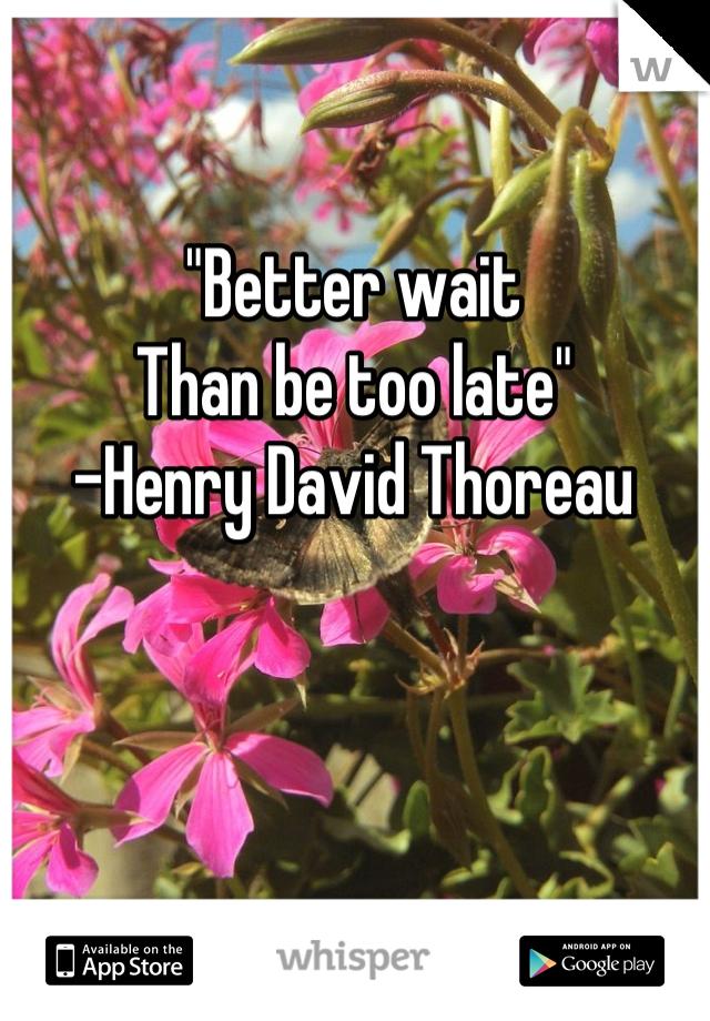 """Better wait Than be too late"" -Henry David Thoreau"