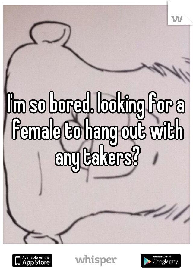 I'm so bored. looking for a female to hang out with any takers?