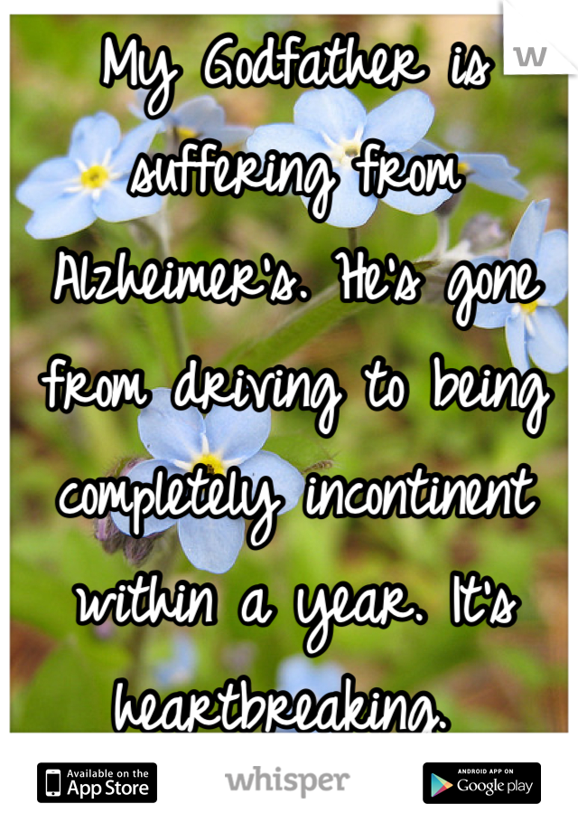 My Godfather is suffering from Alzheimer's. He's gone from driving to being completely incontinent within a year. It's heartbreaking.