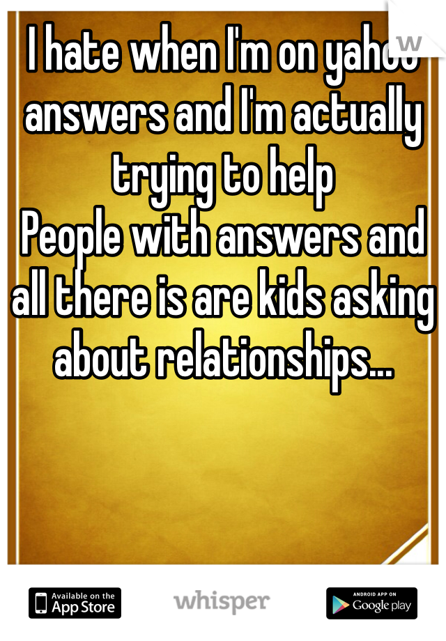 I hate when I'm on yahoo answers and I'm actually trying to help People with answers and all there is are kids asking about relationships...