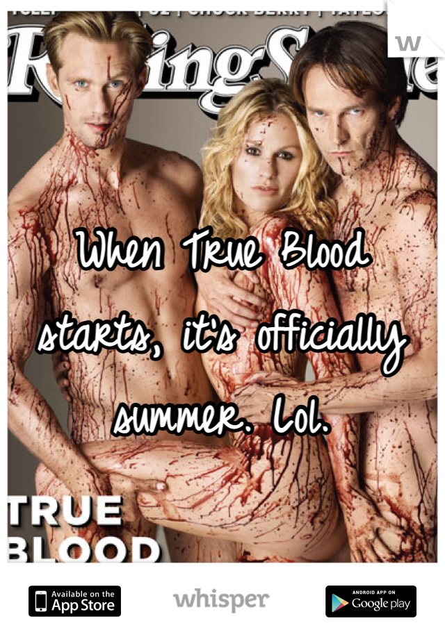 When True Blood starts, it's officially summer. Lol.