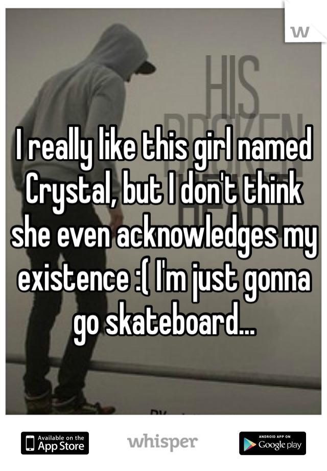 I really like this girl named Crystal, but I don't think she even acknowledges my existence :( I'm just gonna go skateboard...