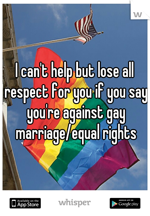 I can't help but lose all respect for you if you say you're against gay marriage/equal rights