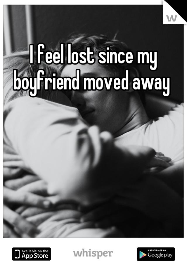I feel lost since my boyfriend moved away