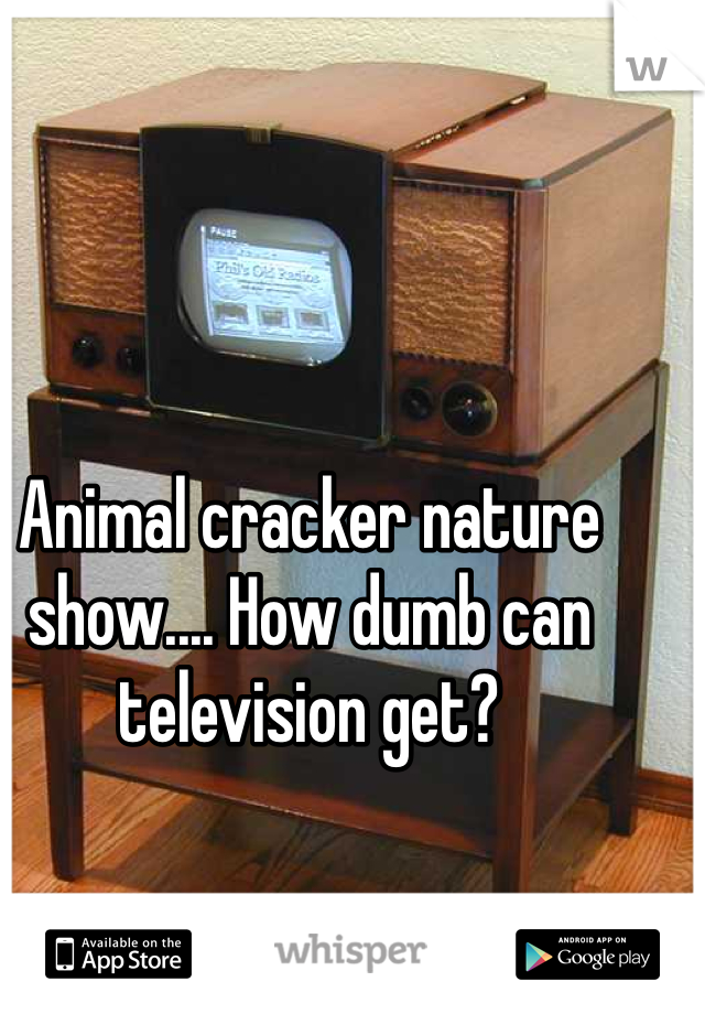 Animal cracker nature show.... How dumb can television get?