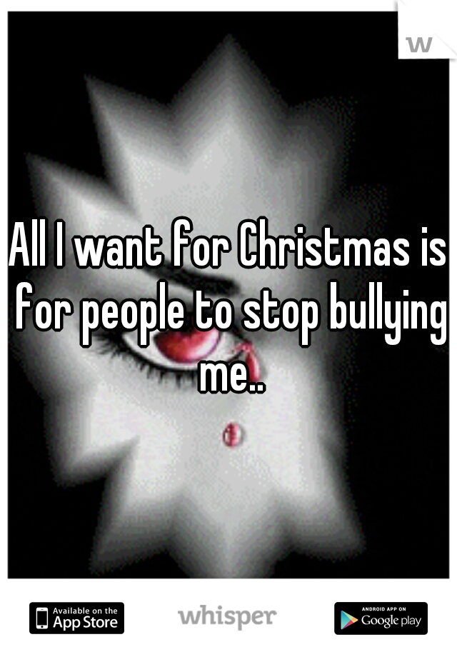 All I want for Christmas is for people to stop bullying me..