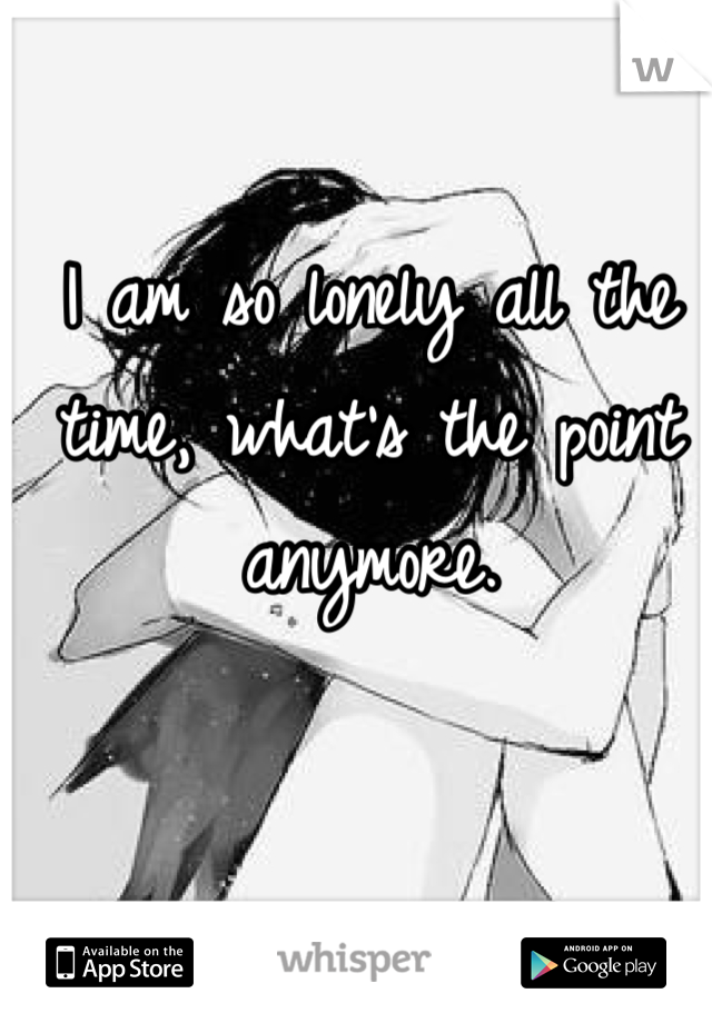 I am so lonely all the time, what's the point anymore.