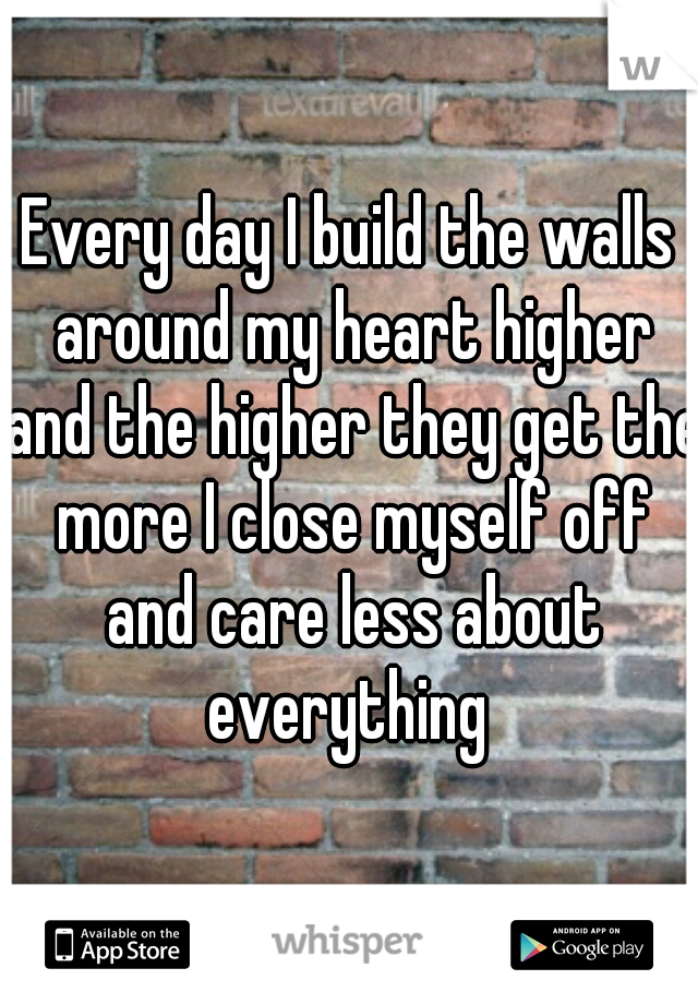 Every day I build the walls around my heart higher and the higher they get the more I close myself off and care less about everything
