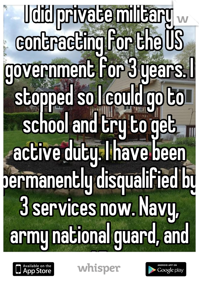 I did private military contracting for the US government for 3 years. I stopped so I could go to school and try to get active duty. I have been permanently disqualified by 3 services now. Navy, army national guard, and AF.