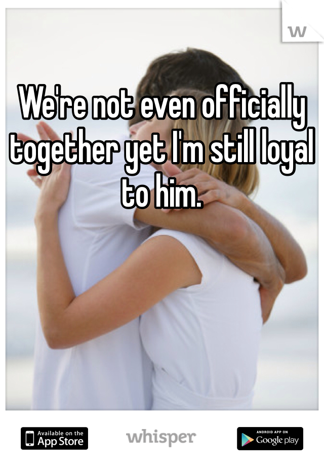We're not even officially together yet I'm still loyal to him.