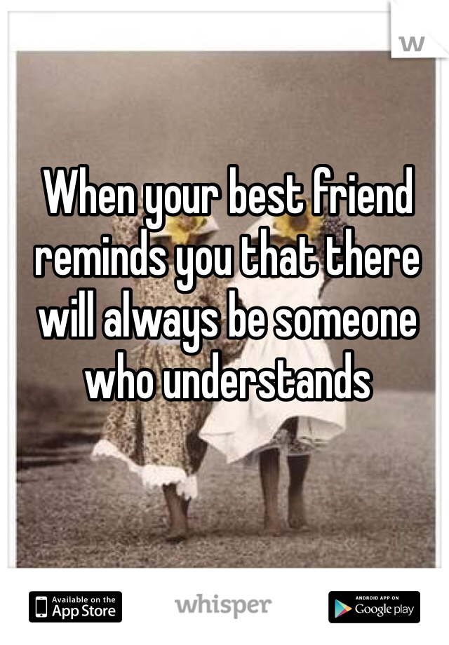 When your best friend reminds you that there will always be someone who understands
