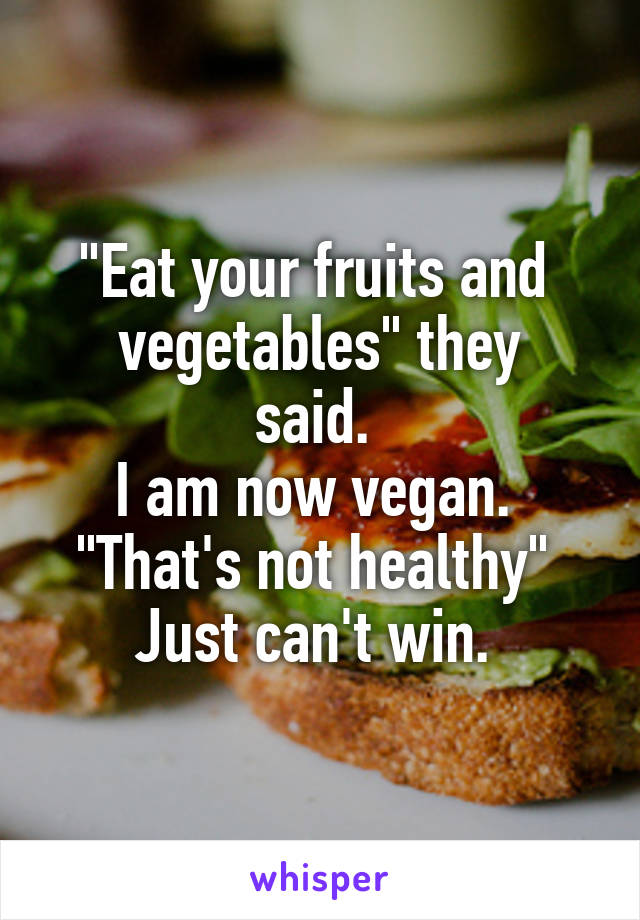 """""""Eat your fruits and  vegetables"""" they said.  I am now vegan.  """"That's not healthy""""  Just can't win."""