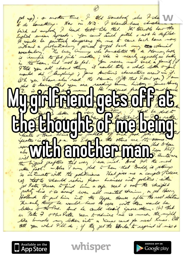 My girlfriend gets off at the thought of me being with another man.