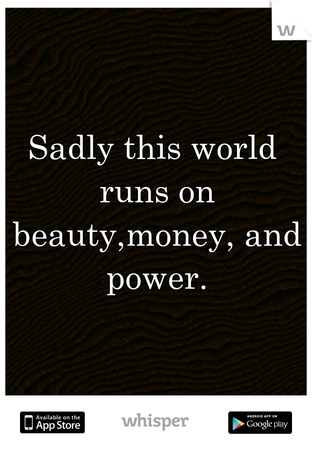Sadly this world runs on beauty,money, and power.