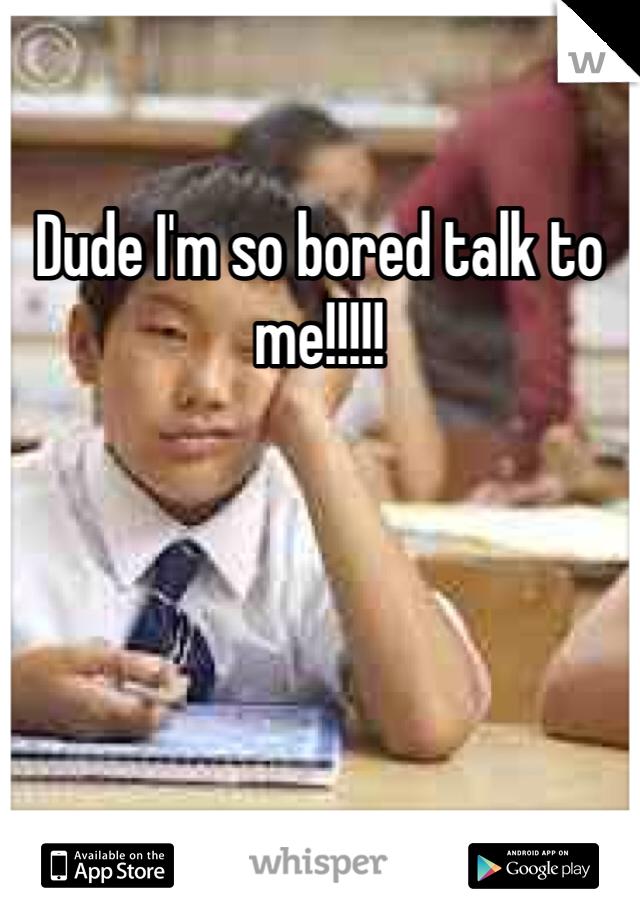Dude I'm so bored talk to me!!!!!