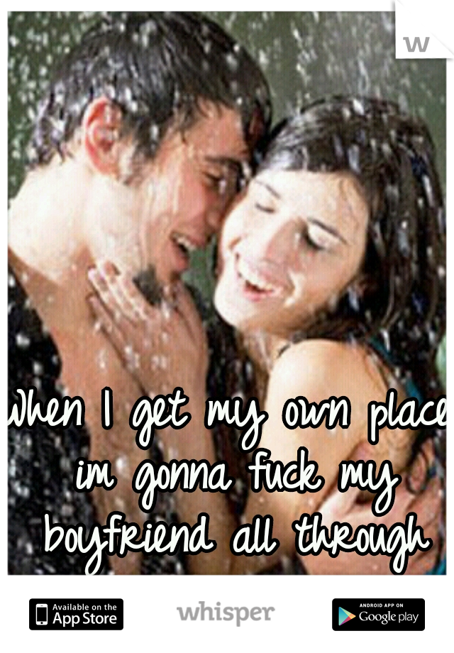 When I get my own place im gonna fuck my boyfriend all through out the house!