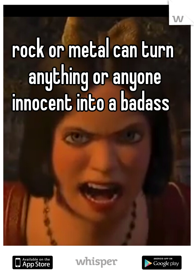 rock or metal can turn anything or anyone innocent into a badass