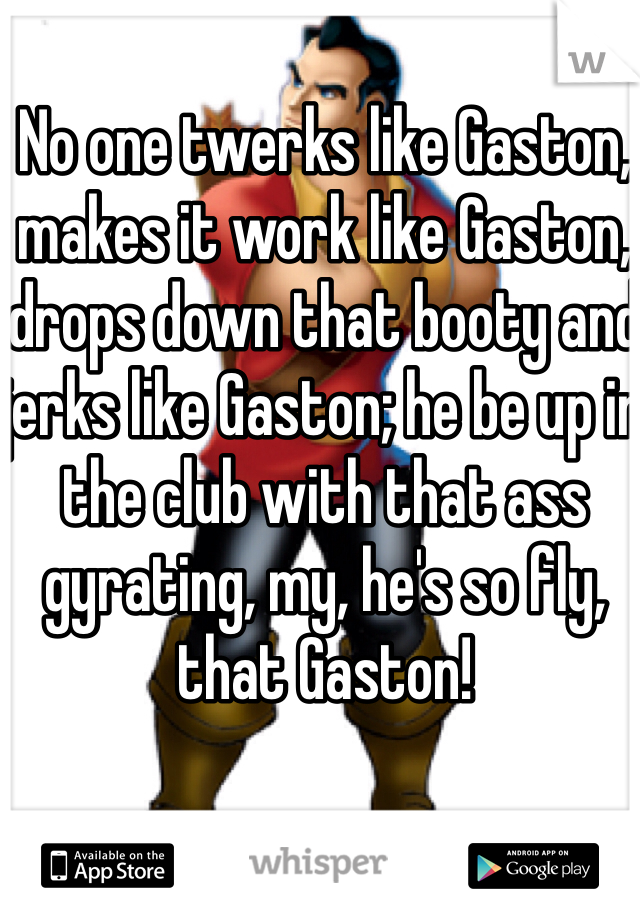 No one twerks like Gaston, makes it work like Gaston, drops down that booty and jerks like Gaston; he be up in the club with that ass gyrating, my, he's so fly, that Gaston!