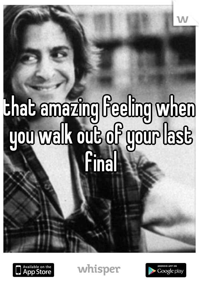 that amazing feeling when you walk out of your last final