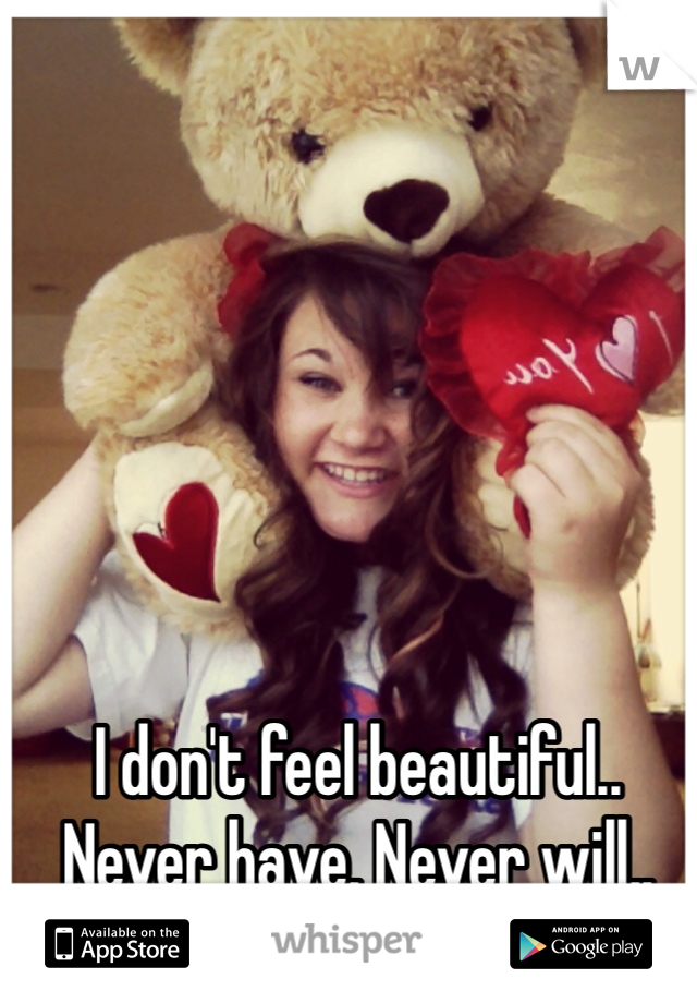 I don't feel beautiful.. Never have. Never will..