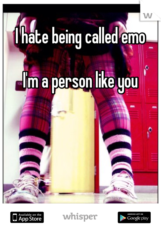 I hate being called emo  I'm a person like you