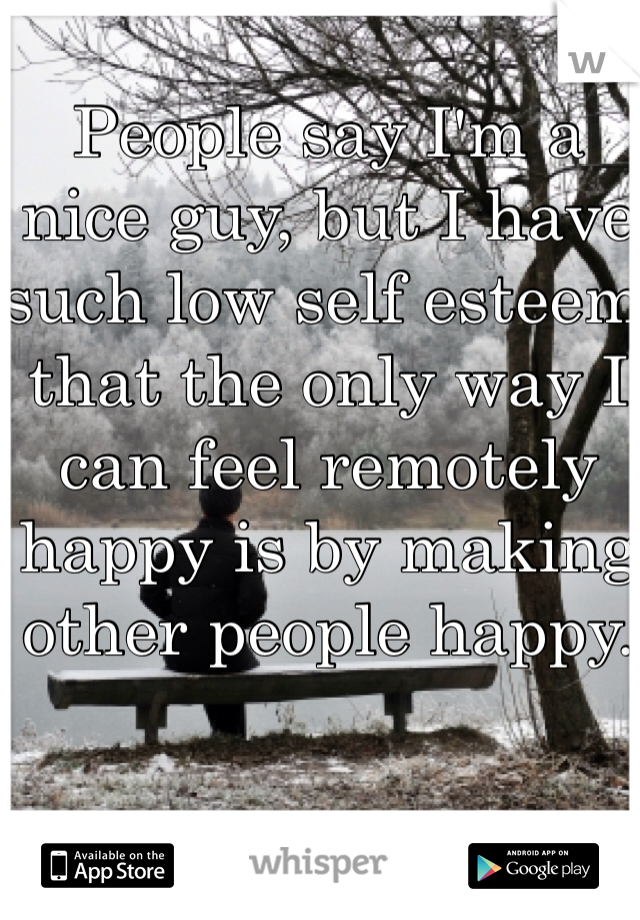 People say I'm a nice guy, but I have such low self esteem that the only way I can feel remotely happy is by making other people happy.
