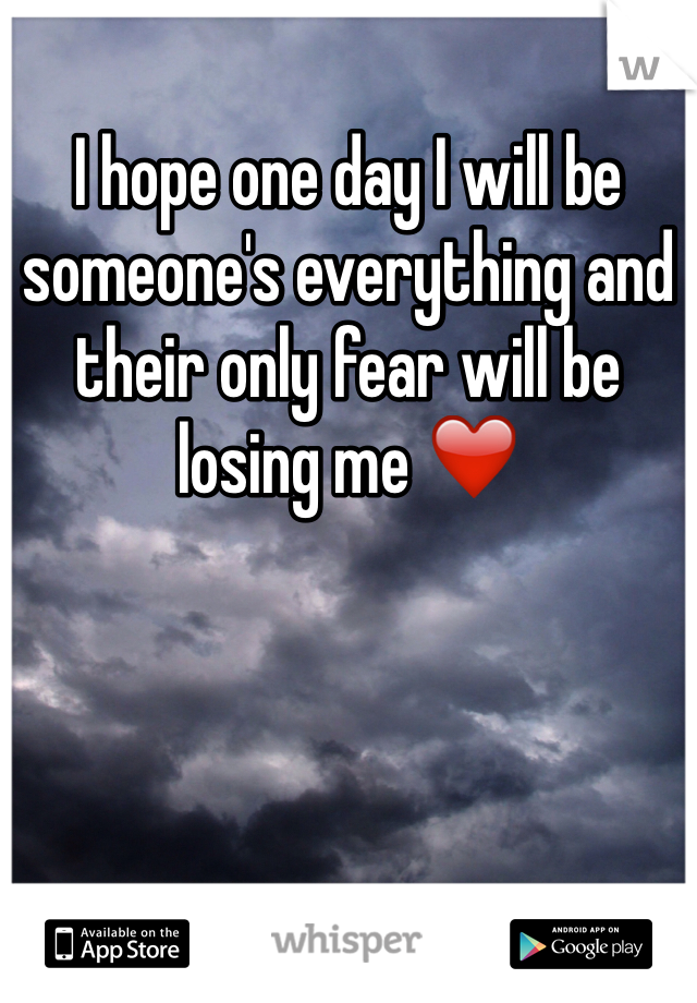 I hope one day I will be someone's everything and their only fear will be losing me ❤️