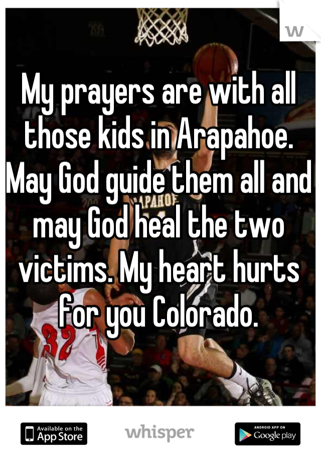 My prayers are with all those kids in Arapahoe. May God guide them all and may God heal the two victims. My heart hurts for you Colorado.