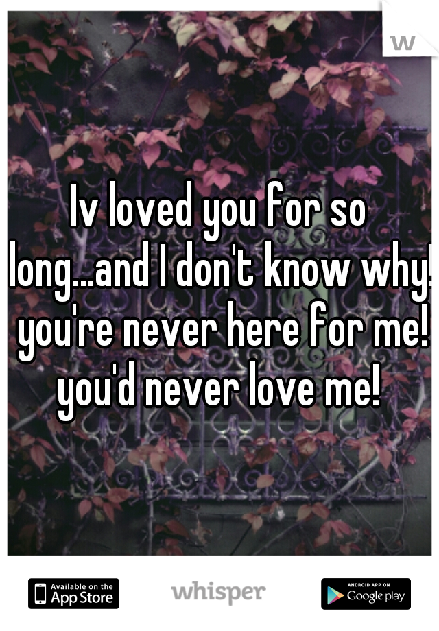 Iv loved you for so long...and I don't know why!  you're never here for me!  you'd never love me!