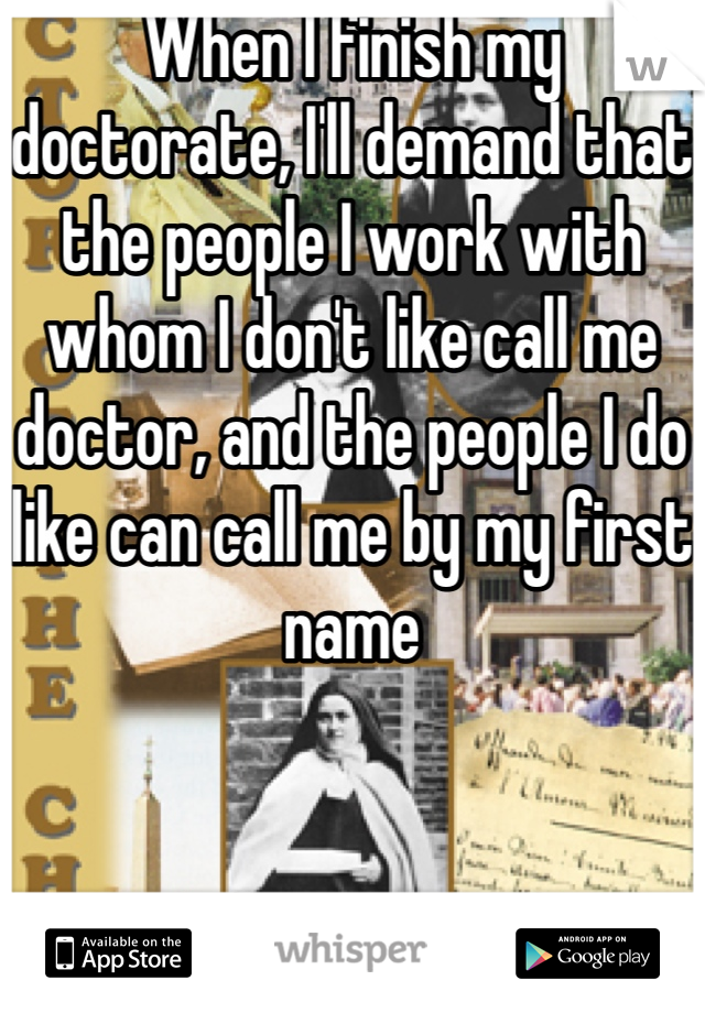 When I finish my doctorate, I'll demand that the people I work with whom I don't like call me doctor, and the people I do like can call me by my first name