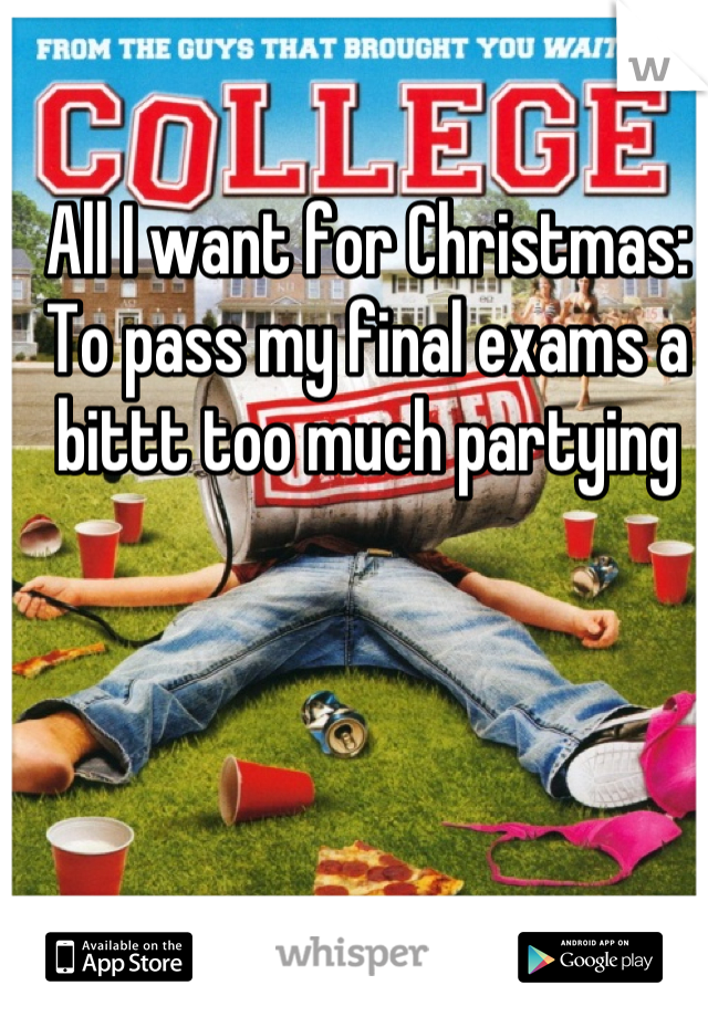 All I want for Christmas: To pass my final exams a bittt too much partying