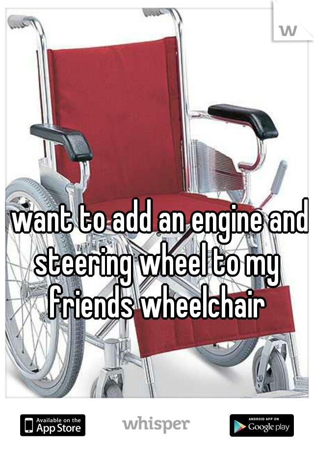 I want to add an engine and steering wheel to my friends wheelchair