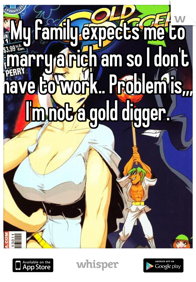 My family expects me to marry a rich am so I don't have to work.. Problem is,,, I'm not a gold digger.