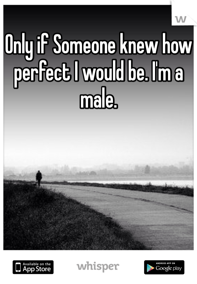 Only if Someone knew how perfect I would be. I'm a male.