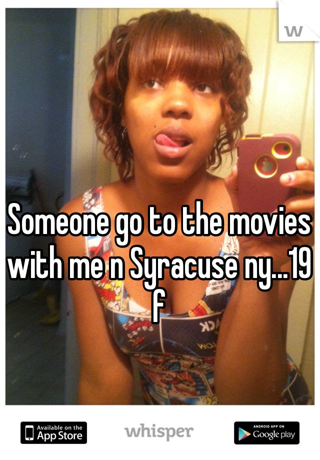 Someone go to the movies with me n Syracuse ny...19 f