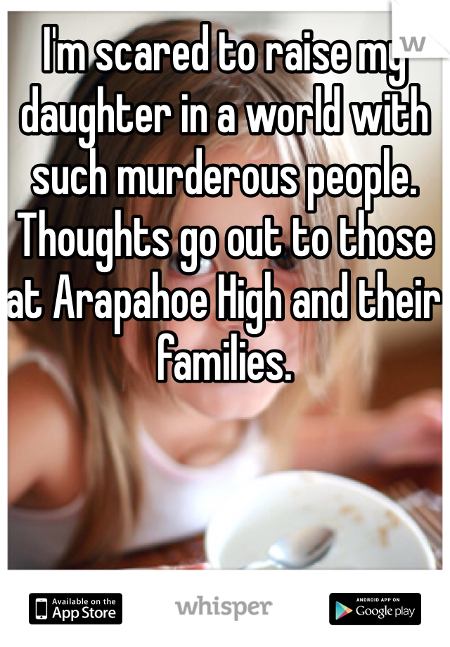 I'm scared to raise my daughter in a world with such murderous people. Thoughts go out to those at Arapahoe High and their families.