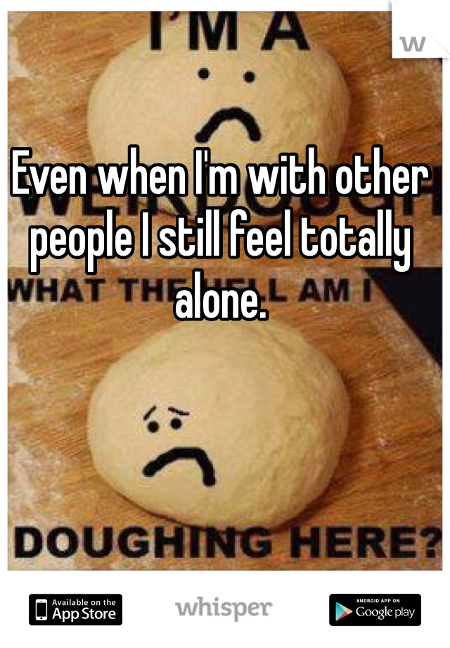 Even when I'm with other people I still feel totally alone.