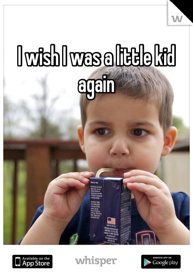 I wish I was a little kid again