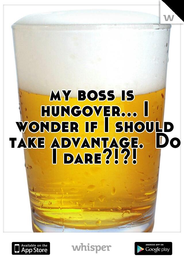 my boss is hungover... I wonder if I should take advantage.  Do I dare?!?!