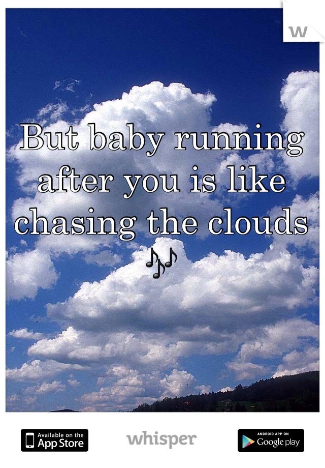 But baby running after you is like chasing the clouds 🎶
