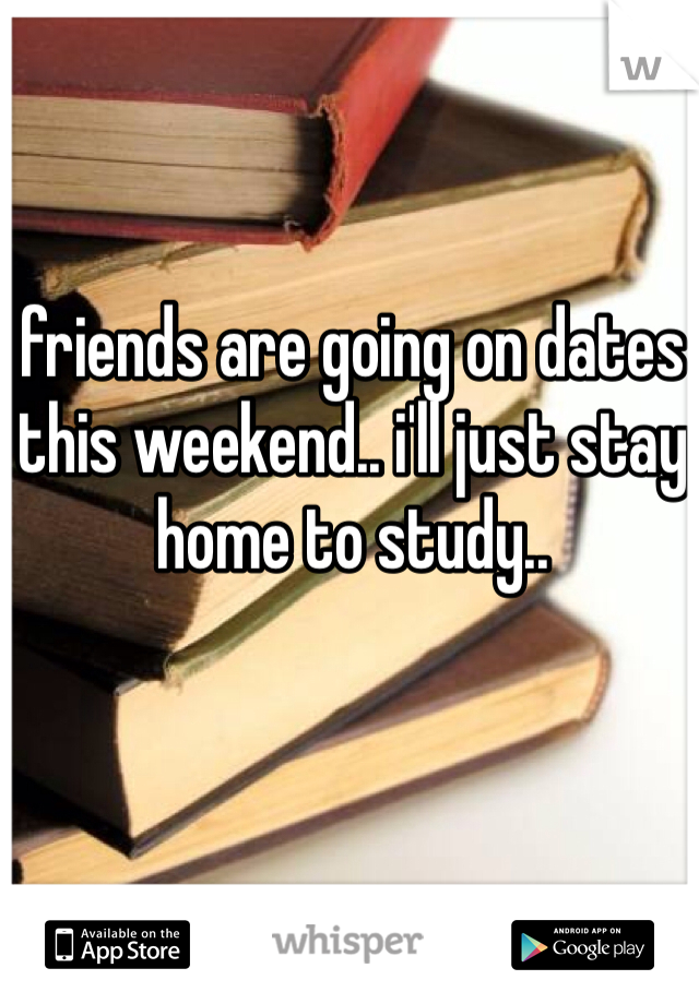 friends are going on dates this weekend.. i'll just stay home to study..