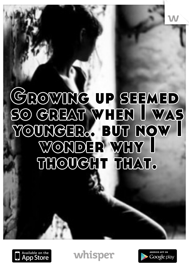 Growing up seemed so great when I was younger.. but now I wonder why I thought that.