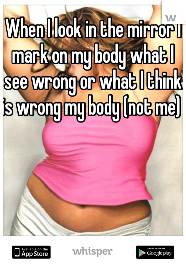 When I look in the mirror I mark on my body what I see wrong or what I think is wrong my body (not me)