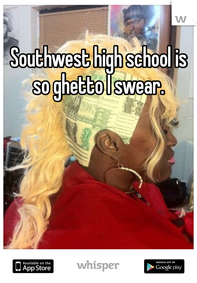 Southwest high school is so ghetto I swear.