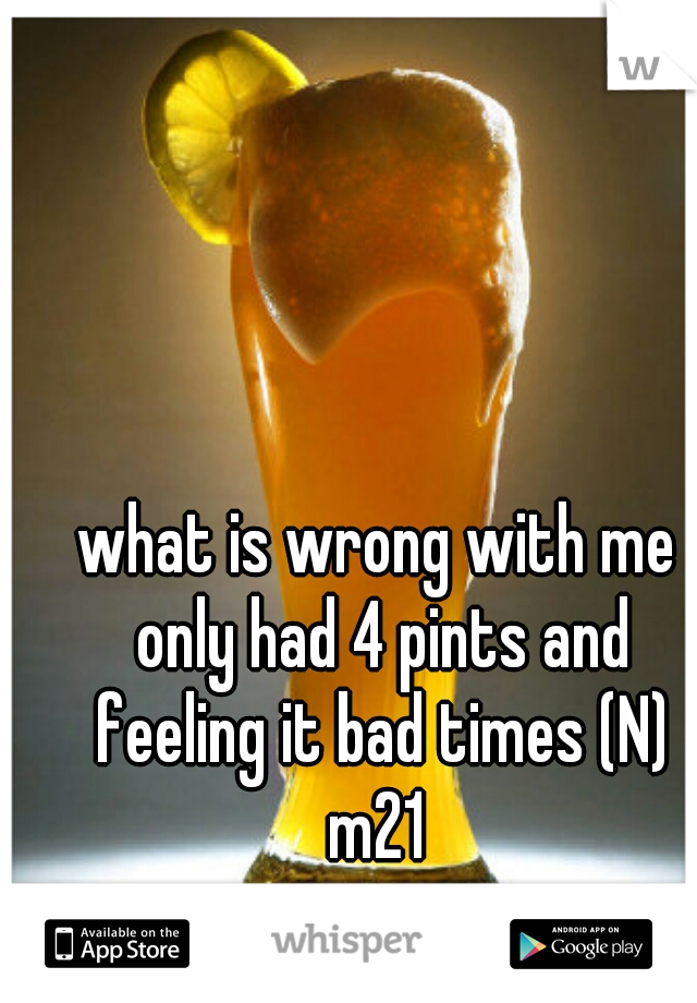 what is wrong with me only had 4 pints and feeling it bad times (N)  m21