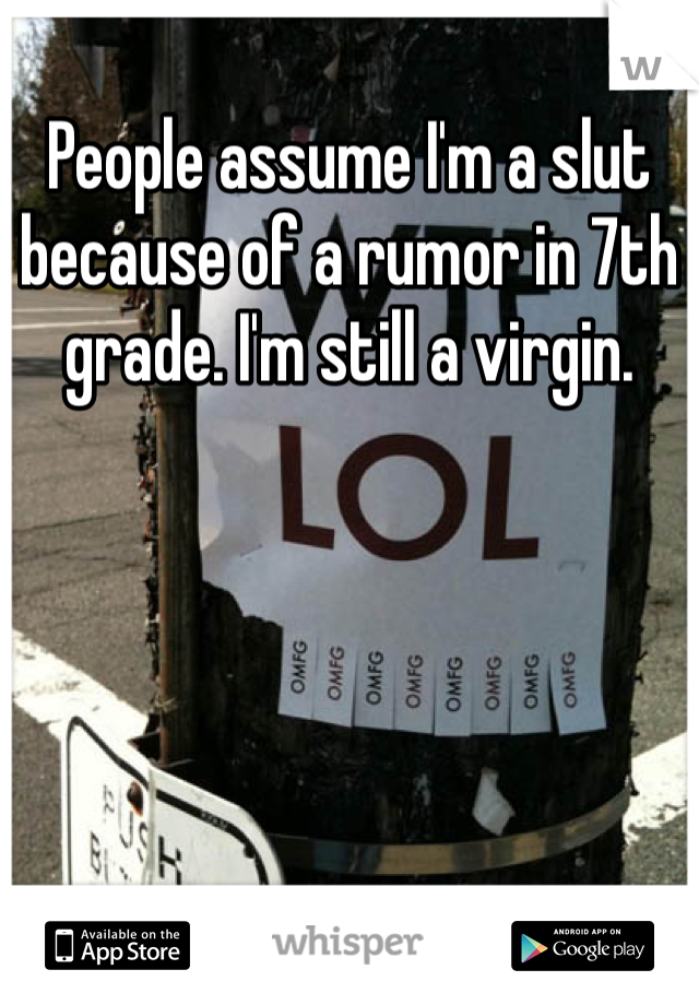 People assume I'm a slut because of a rumor in 7th grade. I'm still a virgin.