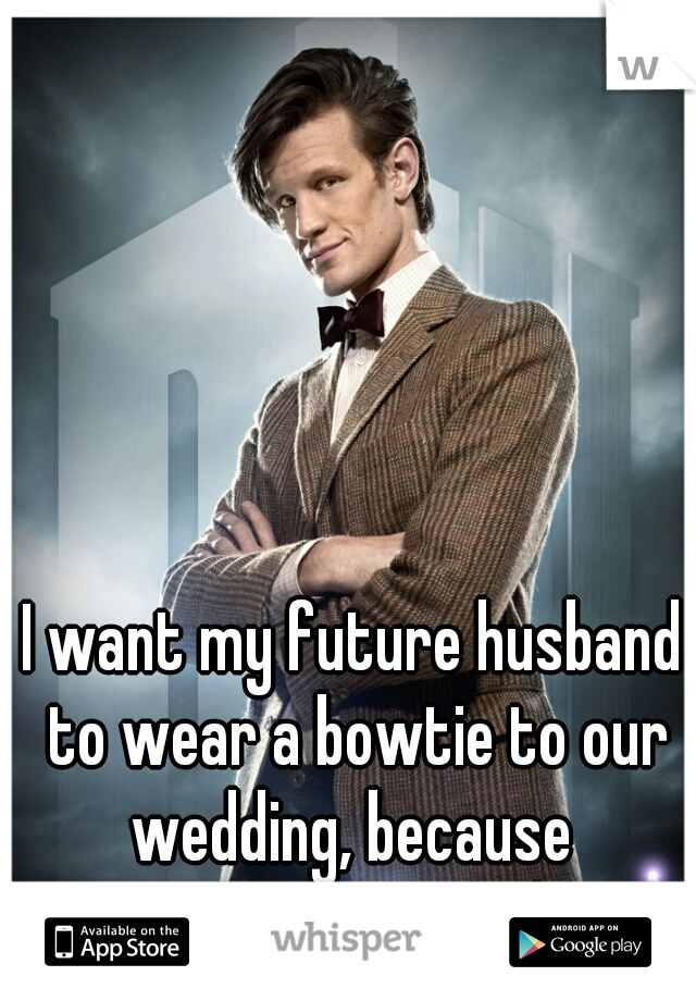 I want my future husband to wear a bowtie to our wedding, because  Bowties are cool!