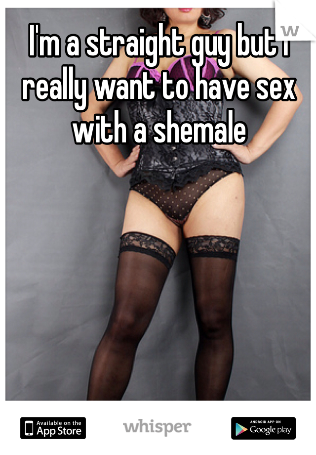 I'm a straight guy but I really want to have sex with a shemale